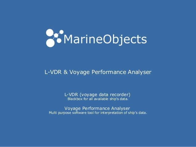 L-VDR & Voyage Performance Analyser L-VDR (voyage data recorder) Blackbox for all available ship's data. Voyage Performanc...
