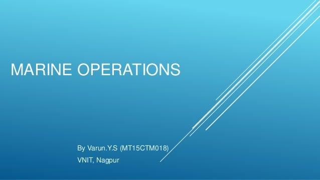 MARINE OPERATIONS By Varun.Y.S (MT15CTM018) VNIT, Nagpur