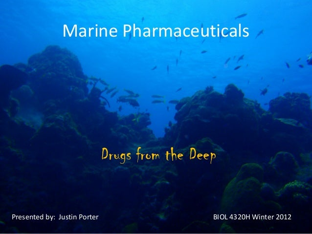 Marine Pharmaceuticals                              Drugs from the DeepPresented by: Justin Porter                     BIO...