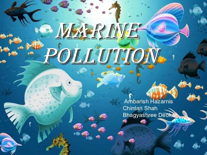 Marine  Pollution Ambarish Hazarnis Chintan Shah Bhagyashree Deokar