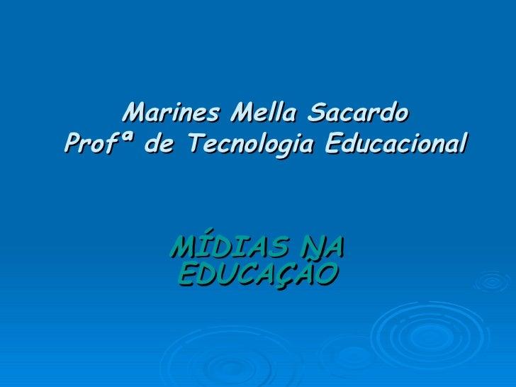 Marines Mella Sacardo Profª de Tecnologia Educacional MÍDIAS NA EDUCAÇÃO