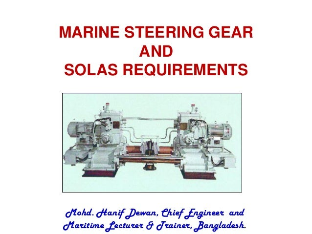 MARINE STEERING GEAR  AND  SOLAS REQUIREMENTS  Mohd. Hanif Dewan, Chief Engineer and  Maritime Lecturer & Trainer, Banglad...