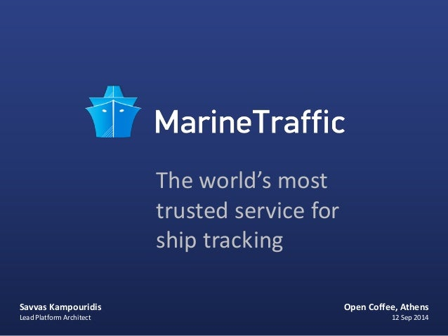 Savvas Kampouridis  Lead Platform Architect  The world's most  trusted service for  ship tracking  Open Coffee, Athens  12...