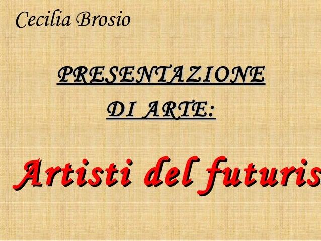 Cecilia BrosioPRESENTAZIONEPRESENTAZIONEDI ARTE:DI ARTE:Artisti del futurisArtisti del futurism