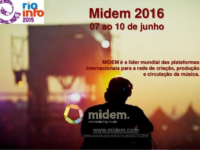 Midem 2016 07 ao 10 de junho MIDEM é a líder mundial das plataformas internacionais para a rede de criação, produção e cir...