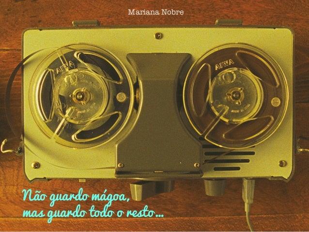 Não guardo mágoa,mas guardo todo o resto…Mariana Nobre