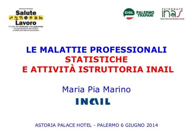 LE MALATTIE PROFESSIONALI STATISTICHE E ATTIVITÀ ISTRUTTORIA INAIL Maria Pia Marino ASTORIA PALACE HOTEL - PALERMO 6 GIUGN...