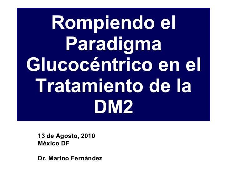 Rompiendo el Paradigma Glucocéntrico en el Tratamiento de la DM2 13 de Agosto, 2010 México DF Dr. Marino Fernández