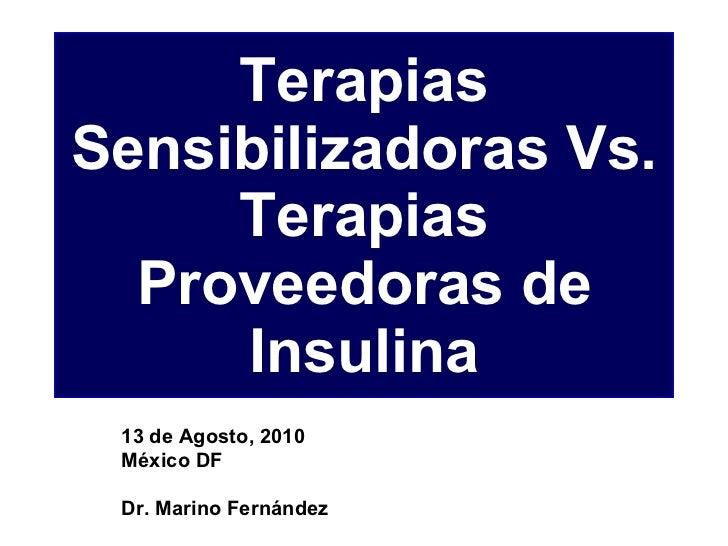 Terapias Sensibilizadoras Vs. Terapias Proveedoras de Insulina 13 de Agosto, 2010 México DF Dr. Marino Fernández