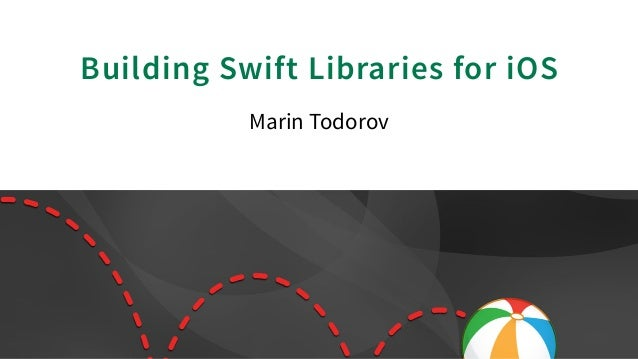 Building Swift Libraries for iOS Marin Todorov