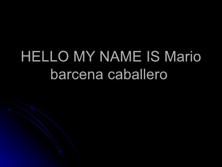 HELLO MY NAME IS Mario barcena caballero