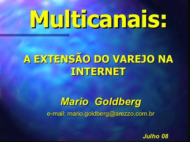 Multicanais: A EXTENSÃO DO VAREJO NA INTERNET Mario  Goldberg e-mail: mario.goldberg@arezzo.com.br Julho 08