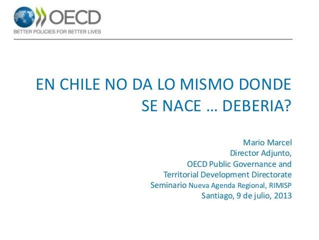 EN CHILE NO DA LO MISMO DONDE SE NACE … DEBERIA? Mario Marcel Director Adjunto, OECD Public Governance and Territorial Dev...