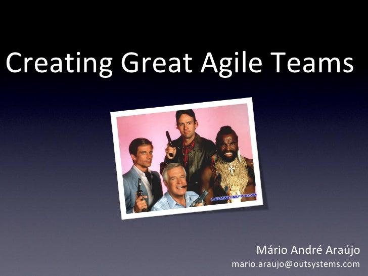 Creating Great Agile Teams                          Mário André Araújo                 mario.araujo@outsystems.com