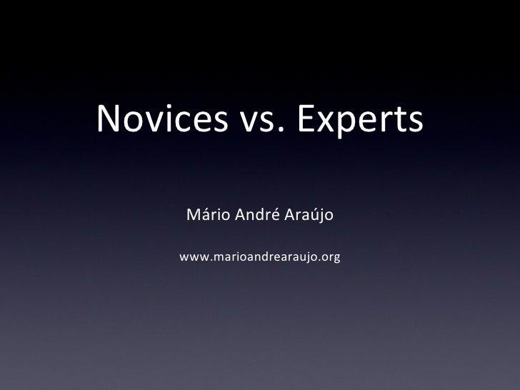 Novices vs. Experts <ul><li>Mário André Araújo </li></ul><ul><li>www.marioandrearaujo.org </li></ul>