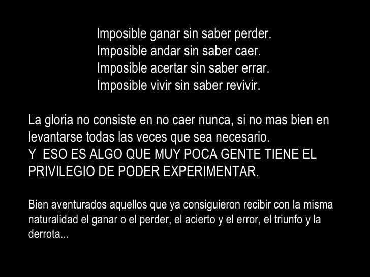 Imposible ganar sin saber perder.  Imposible andar sin saber caer. Imposible acertar sin saber errar. Imposible vivir sin ...