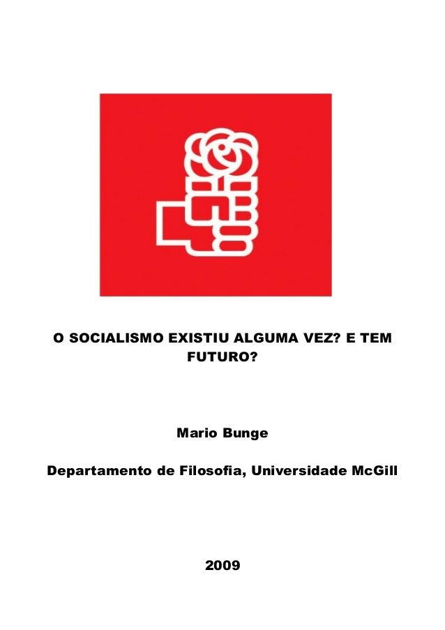O SOCIALISMO EXISTIU ALGUMA VEZ? E TEM FUTURO? Mario Bunge Departamento de Filosofia, Universidade McGill 2009