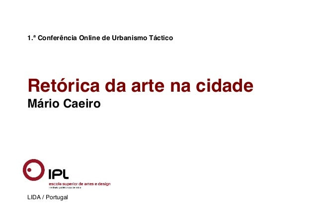 1.ª Conferência Online de Urbanismo Táctico Retórica da arte na cidade Mário Caeiro LIDA / Portugal