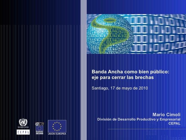 Banda Ancha como bien público: eje para cerrar las brechas Santiago, 17 de mayo de 2010 Mario Cimoli División de Desarroll...