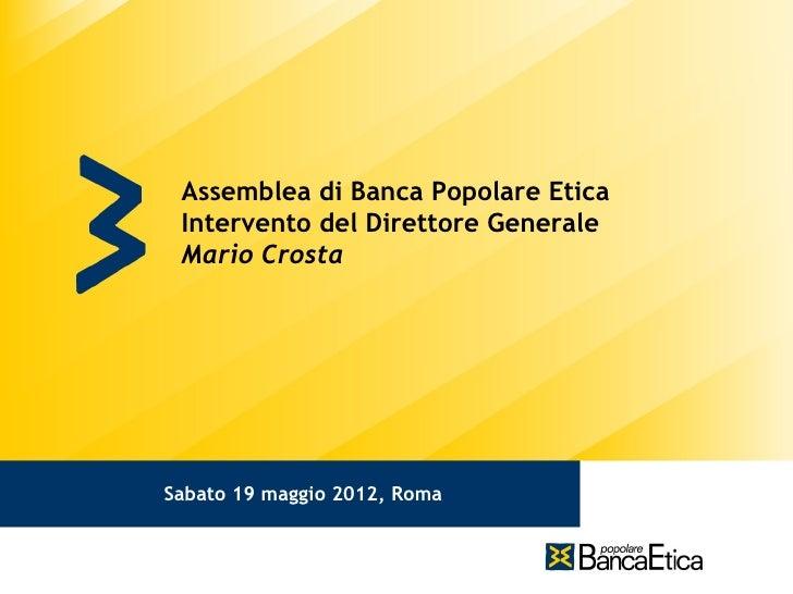 Assemblea di Banca Popolare Etica Intervento del Direttore Generale Mario CrostaSabato 19 maggio 2012, Roma