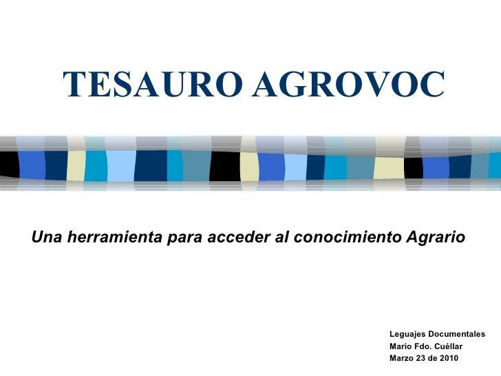 TESAURO AGROVOC Una herramienta para acceder al conocimiento Agrario   Leguajes Documentales Mario Fdo. Cuéllar  Marzo 23 ...