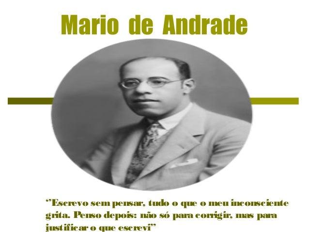 Mario de Andrade ''Escrevo sem pensar, tudo o que o meu inconsciente grita. Penso depois: não só para corrigir, mas para j...