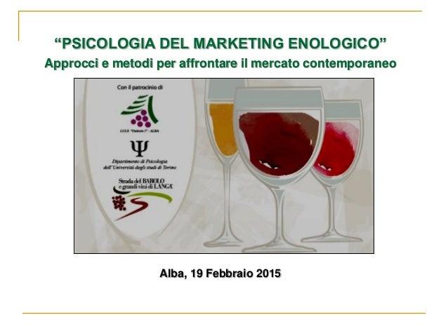 """""""PSICOLOGIA DEL MARKETING ENOLOGICO"""" Approcci e metodi per affrontare il mercato contemporaneo Alba, 19 Febbraio 2015"""