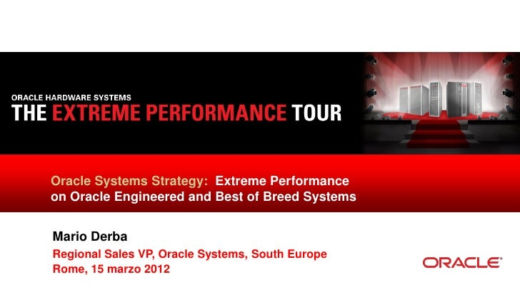 Oracle Systems Strategy: Extreme Performanceon Oracle Engineered and Best of Breed SystemsMario DerbaRegional Sales VP, Or...