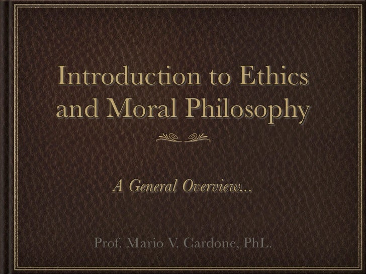 Introduction to Ethicsand Moral Philosophy      A General Overview...   Prof. Mario V. Cardone, PhL.