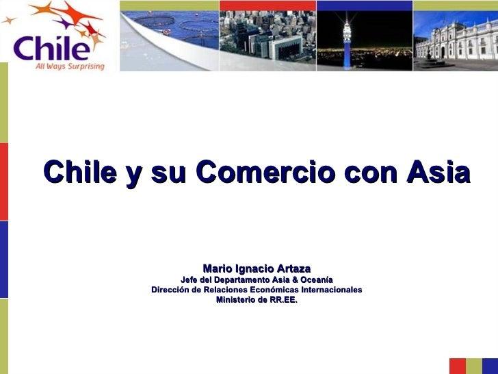 Chile y su Comercio con Asia Mario Ignacio Artaza Jefe del Departamento Asia & Oceanía Dirección de Relaciones Económicas ...