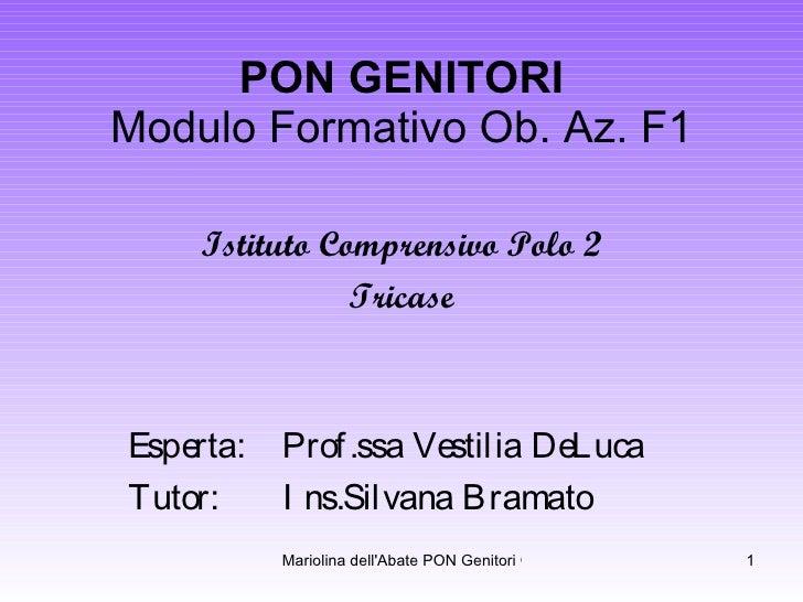 PON GENITORI Modulo Formativo Ob. Az. F1 Istituto Comprensivo Polo 2 Tricase Esperta:  Prof.ssa Vestilia DeLuca Tutor:  In...