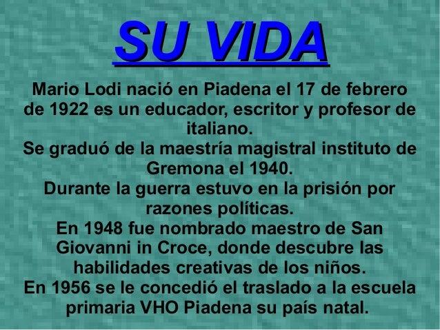 SU VIDA Mario Lodi nació en Piadena el 17 de febrero de 1922 es un educador, escritor y profesor de italiano. Se graduó de...