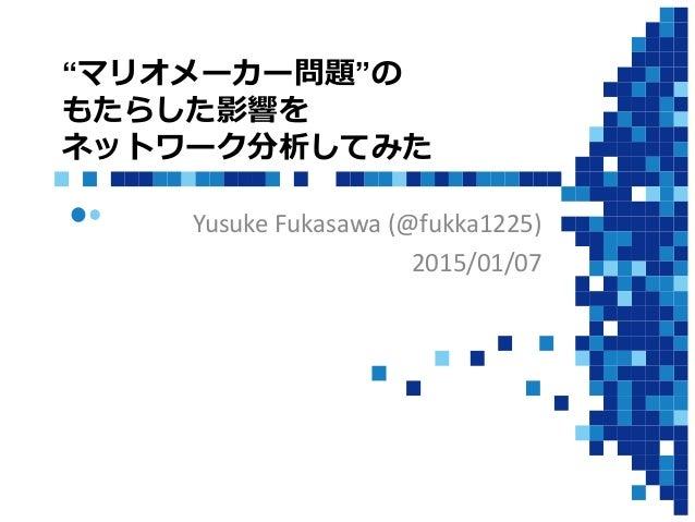 """""""マリオメーカー問題""""の もたらした影響を ネットワーク分析してみた Yusuke Fukasawa (@fukka1225) 2015/01/07"""