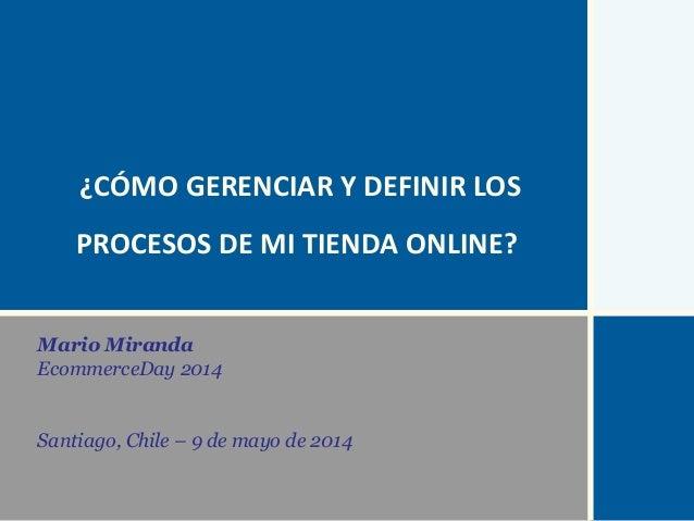 Mario Miranda EcommerceDay 2014 Santiago, Chile – 9 de mayo de 2014 ¿CÓMO GERENCIAR Y DEFINIR LOS PROCESOS DE MI TIENDA ON...