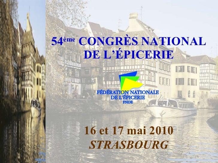 54 ème  CONGRÈS NATIONAL DE L'ÉPICERIE 16 et 17 mai 2010 STRASBOURG