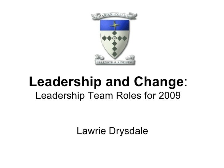 Leadership and Change : Leadership Team Roles for 2009 Lawrie Drysdale