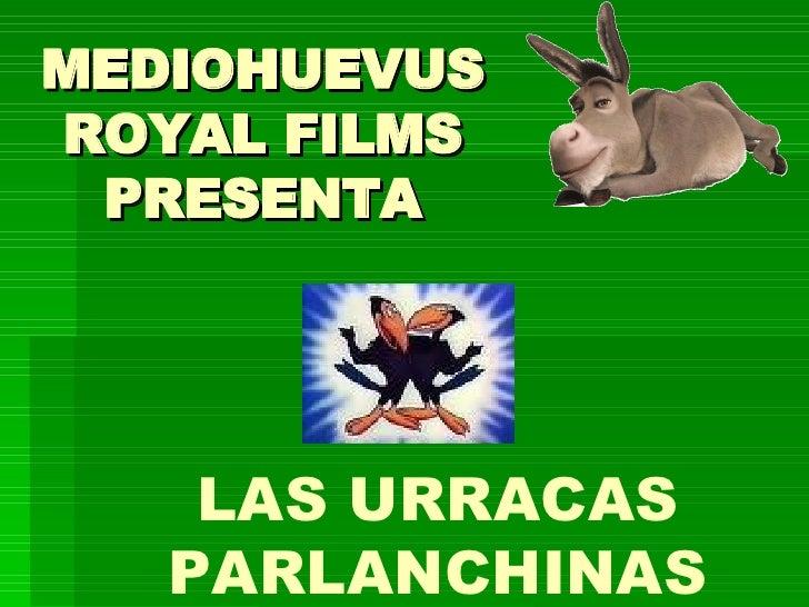 MEDIOHUEVUS ROYAL FILMS PRESENTA LAS URRACAS PARLANCHINAS