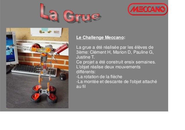 Le Challenge Meccano: La grue a été réalisée par les élèves de 3ème: Clément H, Marion D, Pauline G, Justine T. Ce projet ...