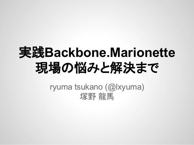 実践Backbone.Marionette 現場の悩みと解決まで ryuma tsukano (@lxyuma) 塚野 龍馬