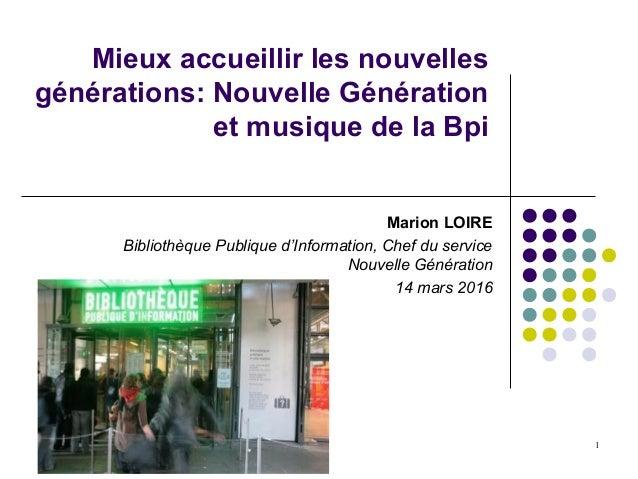1 Mieux accueillir les nouvelles générations: Nouvelle Génération et musique de la Bpi Marion LOIRE Bibliothèque Publique ...