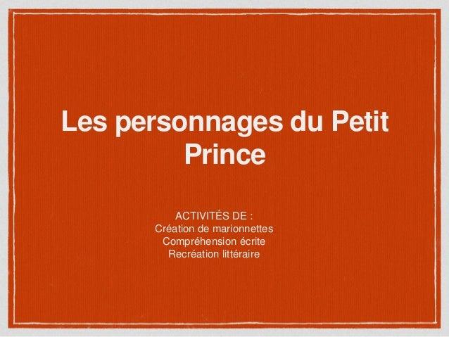 Les personnages du Petit Prince ACTIVITÉS DE : Création de marionnettes Compréhension écrite Recréation littéraire