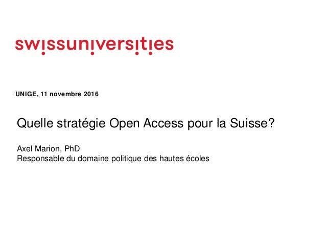 UNIGE, 11 novembre 2016 Quelle stratégie Open Access pour la Suisse? Axel Marion, PhD Responsable du domaine politique des...