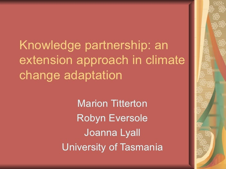 Knowledge partnership: an extension approach in climate change adaptation Marion Titterton Robyn Eversole Joanna Lyall Uni...
