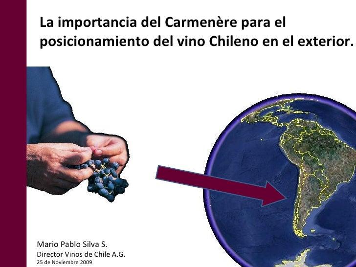 La importancia del Carmenère para el  posicionamiento del vino Chileno en el exterior. Mario Pablo Silva S. Director Vinos...