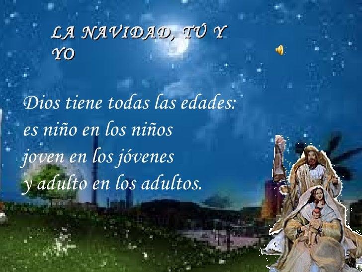 LA NAVIDAD, TÚ Y YO Dios tiene todas las edades: es niño en los niños joven en los jóvenes  y adulto en los adultos.