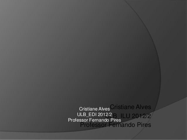 Cristiane AlvesCristiane Alves    ULB_EDI 2012/2ULB_ILU 2012/2Professor Fernando Pires     Professor Fernando Pires