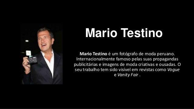 Mario Testino Mario Testino é um fotógrafo de moda peruano. Internacionalmente famoso pelas suas propagandas publicitárias...