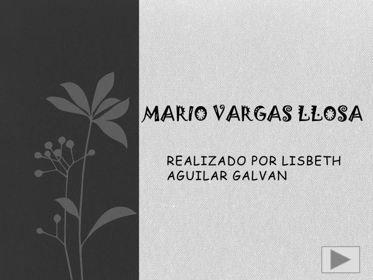 Mario vargas llosa<br />REALIZADO POR LISBETH AGUILAR GALVAN<br />