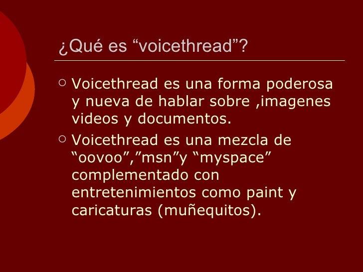 """¿Qué es """"voicethread""""? <ul><li>Voicethread es una forma poderosa y nueva de hablar sobre ,imagenes videos y documentos. </..."""