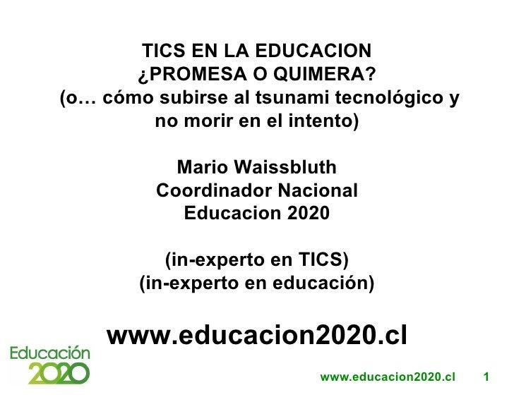 TICS EN LA EDUCACION        ¿PROMESA O QUIMERA? (o… cómo subirse al tsunami tecnológico y         no morir en el intento) ...